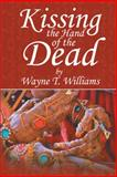 Kissing the Hand of the Dead, Wayne T. Williams, 1481704915