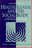 Health, Illness and the Social Body : A Critical Sociology, Freund, Peter E. S. and McGuire, Meredith B., 0131554913
