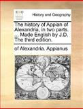 The History of Appian of Alexandria, in Two Parts Made English by J D The, Of Alexandria Appianus, 1140664913