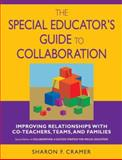 The Special Educator's Guide to Collaboration : Improving Relationships with Co-Teachers, Teams, and Families, Cramer, Sharon F., 1412914914