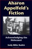 Aharon Appelfeld's Fiction : Acknowledging the Holocaust, Budick, Emily Miller, 0253344921