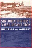 Sir John Fisher's Naval Revolution, Lambert, Nicholas A., 1570034923
