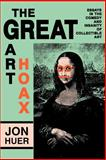 The Great Art Hoax : Essays in the Comedy and Insanity of Collectible Art, Huer, Jon, 0879724927