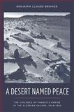 A Desert Named Peace : The Violence of France's Empire in the Algerian Sahara, 1844-1902, Brower, Benjamin C., 0231154925