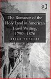 The Romance of the Holy Land in American Travel Writing, 1790-1876, Yothers, Brian, 0754654923