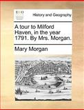 A Tour to Milford Haven, in the Year 1791 by Mrs Morgan, Mary Morgan, 117037493X