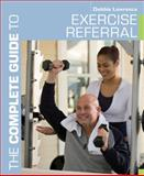 The Complete Guide to Exercise Referral, Debbie Lawrence and Louise Barnett, 1408174936