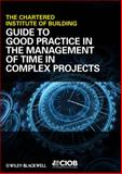 Guide to Good Practice in the Management of Time in Complex Projects, Chartered Institute of Building Staff, 144433493X