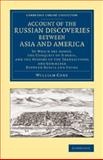 Account of the Russian Discoveries Between Asia and America : To Which Are Added, the Conquest of Siberia, and the History of the Transactions and Commerce Between Russia and China, Coxe, William, 1108074944
