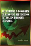 The Politics and Economics of Removing Subsidies on Petroleum Products in Nigeria, , 1906704945