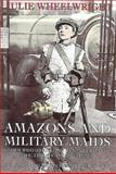 Amazons and Military Maids : Women Who Dressed as Men in Pursuit of Life, Liberty and Happiness, Wheelwright, Julie, 0044404948