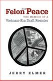 Felon for Peace : The Memoir of a Vietnam-Era Draft Resister, Elmer, Jerry, 0826514944