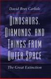 Dinosaurs, Diamonds and Things from Outer Space : The Great Extinction, Carlisle, David B., 0804724946