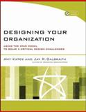 Designing Your Organization : Using the STAR Model to Solve 5 Critical Design Challenges, Galbraith, Jay R. and Kates, Amy, 0787994944