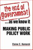 The End of Government ... As We Know It : Making Public Policy Work, Kamarck, Elaine C., 1588264947