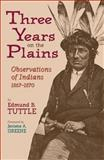 Three Years on the Plains : Observations of Indians, 1867-1870, Tuttle, Edmund B., 0806134941