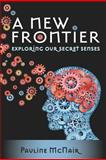 A New Frontier - Exploring Our Secret Senses, Pauline McNair, 1475014953
