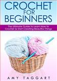 Crochet: for Beginners! - the Ultimate Guide to Learn How to Crochet and Start Creating Amazing Things (with Pictures!), Amy Taggart, 1500514950