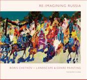 Re-Imagining Russia : Boris Chetkov - Landscape and Genre Painting, Theodora Clarke, 0976694956