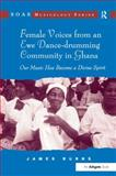 Female Voices from an Ewe Dance-Drumming Community in Ghana : Our Music Has Become a Divine Spirit, Burns, James, 0754664953