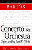 Bartok : Concerto for Orchestra: Understanding Bartok's World, Suchoff, Benjamin, 002872495X