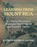 Learning from Mount Hua : A Chinese Physician's Illustrated Travel Record and Painting Theory, Liscomb, Kathlyn Maurean, 0521294959