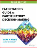Facilitator's Guide to Participatory Decision-Making, Sam Kaner, 1118404955
