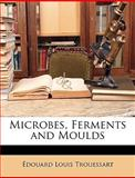 Microbes, Ferments and Moulds, Edouard-Louis Trouessart, 1147354952