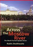 Across the Moscow River : The World Turned Upside Down, Braithwaite, Rodric, 0300094965