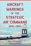 Aircraft Markings of the Strategic Air Command, 1946-1953, Rick Rodrigues, 0786424966