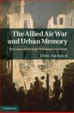 The Allied Air War and Urban Memory : The Legacy of Strategic Bombing in Germany, Arnold, Jörg, 1107004969
