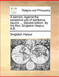 A Sermon Against the Excessive Use of Spirituous Liquors Second Edition by the Rev Singleton Harpur, a B, Singleton Harpur, 114089496X