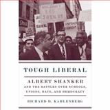 Tough Liberal : Albert Shanker and the Battles over Schools, Unions, Race, and Democracy, Kahlenberg, Richard D. and Keene, Richard D., 0231134967