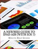 A Newbies Guide to IPad Air (with IOS 7), Minute Help Minute Help Guides, 149356496X