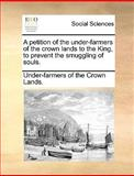A Petition of the under-Farmers of the Crown Lands to the King, to Prevent the Smuggling of Souls, Under-Farmers Of The Crown Lands., 1170024963