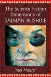 The Science Fiction Dimensions of Salman Rushdie, Yael Maurer, 0786474963