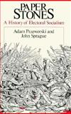 Paper Stones : A History of Electoral Socialism, Przeworski, Adam and Sprague, John, 0226684970