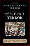 Peace Not Terror : Leaders of the Antiwar Movement Speak Out Against U. S. Foreign Policy Post 9/11, Robbins, Mary Susannah, 0739124978