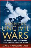America's Uncivil Wars : The Sixties Era from Elvis to the Fall of Richard Nixon, Lytle, Mark Hamilton, 0195174976