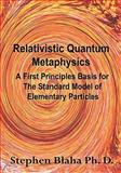 Relativistic Quantum Metaphysics : A First Principles Basis for the Standard Model of Elementary Particles, Blaha, Steneph, 0981904971