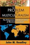 The Problem with Multiculturalism : The Uniqueness and Universality of Western Civilization, Headley, John M., 1412854970