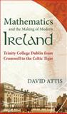 Mathematics and the Making of Modern Ireland : Trinity College Dublin from Cromwell to the Celtic Tiger, Attis, David, 0988744988