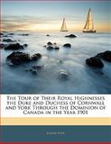 The Tour of Their Royal Highnesses the Duke and Duchess of Cornwall and York Through the Dominion of Canada in the Year 1901, Joseph Pope, 1142904989