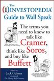 The Investopedia Guide to Wall Speak : The Terms You Need to Know to Talk Like Cramer, Think Like Soros, and Buy Like Buffett, Guinan, Jack, 0071624988