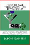 How to Save Thousands: Do It Yourself!, Jason Gansen, 1480244988