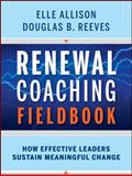 Renewal Coaching Fieldbook : How Effective Leaders Sustain Meaningful Change, Reeves, Douglas B. and Allison, Elle, 0470414987
