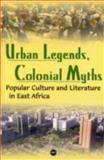 Urban Legends, Colonial Myths : Popular Culture and Literature in East Africa, Ogude, James and Nyairo, Joyce, 1592214991