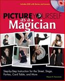 Picture Yourself as a Magician : Step-by-Step Instruction for the Street, Stage, Parties, Card Table, and More, Kawamoto, Wayne N., 1598634992
