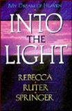 Into the Light, My Dream of Heaven, Rebecca Ruter Springer, 0910924996