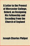A Letter to the Provost of Worcester College, Oxford, on Resigning His Fellowship and Seceding from the Church of England, Joseph Charles Philpot, 1154534995